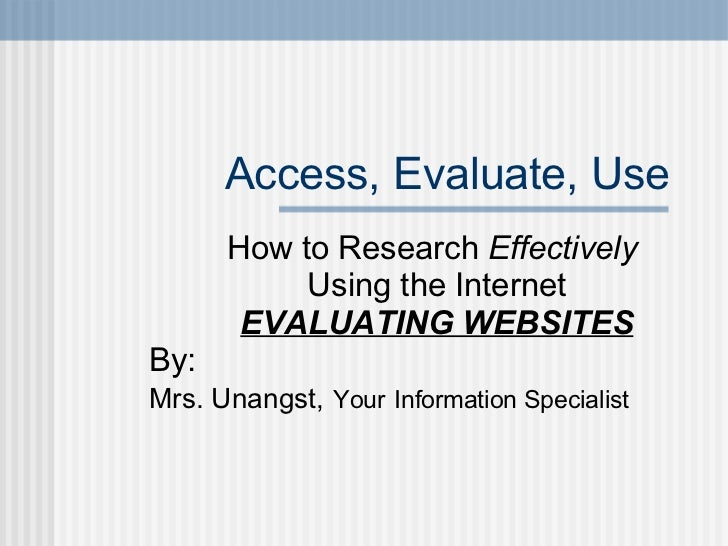 Access, Evaluate, Use How to Research  Effectively   Using the Internet EVALUATING WEBSITES By:  Mrs. Unangst,   Your   In...