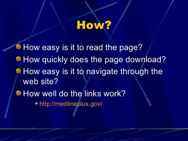 how to evaluate web site Evaluating the authority, usefulness, and reliability of the information you find is a crucial step in the process of library research the questions you ask about books, periodical articles, multimedia titles, or web pages are similar whether you're looking at a citation to the item, a physical item in hand, or an electronic version on a computer.