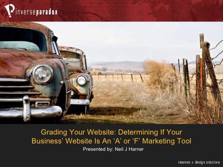 Grading Your Website: Determining If Your Business' Website Is An 'A' or 'F' Marketing Tool Presented by: Neil J Harner