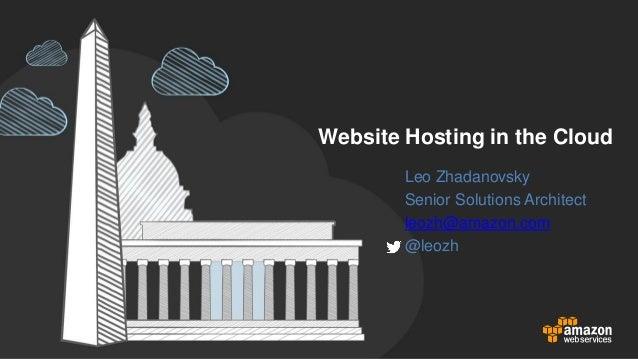 Website Hosting in the Cloud Leo Zhadanovsky Senior Solutions Architect leozh@amazon.com @leozh
