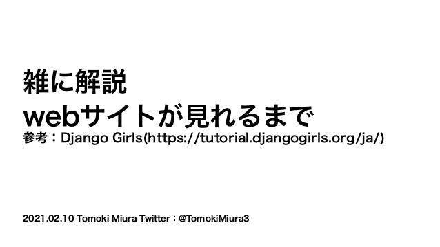 2021.02.10 Tomoki Miura Twitter:@TomokiMiura3 雑に解説 webサイトが見れるまで 参考:Django Girls(https://tutorial.djangogirls.org/ja/)