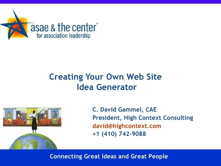 Creating Your Own Web Site  Idea Generator C. David Gammel, CAE President, High Context Consulting [email_address] +1 (410...