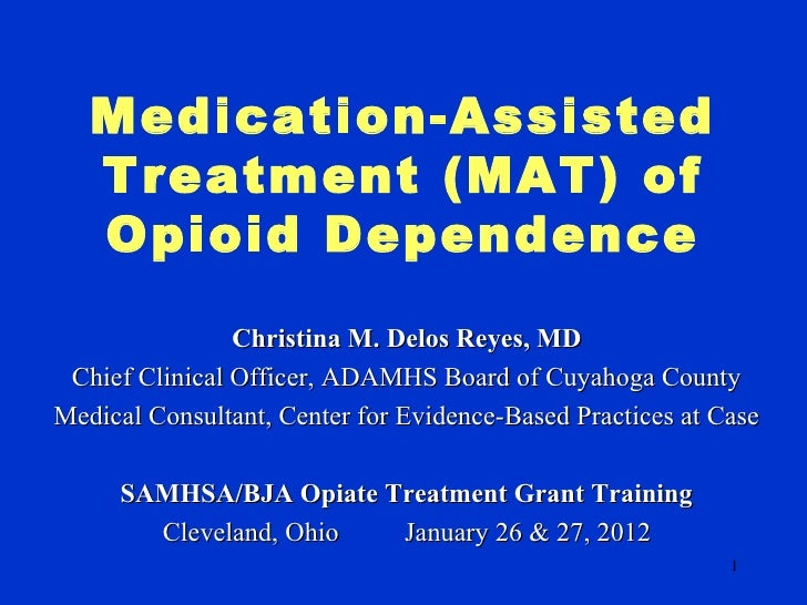 Medication-Assisted   Treatment (MAT) of   Opioid Dependence                Christina M. Delos Reyes, MD Chief Clinical Of...