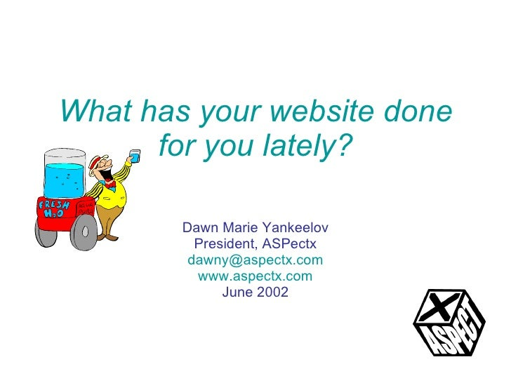 What has your website done for you lately? Dawn Marie Yankeelov President, ASPectx [email_address] www.aspectx.com June 2002