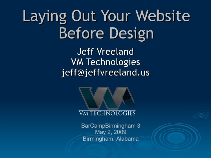 Laying Out Your Website Before Design Jeff Vreeland VM Technologies [email_address] BarCampBirmingham 3 May 2, 2009 Birmin...