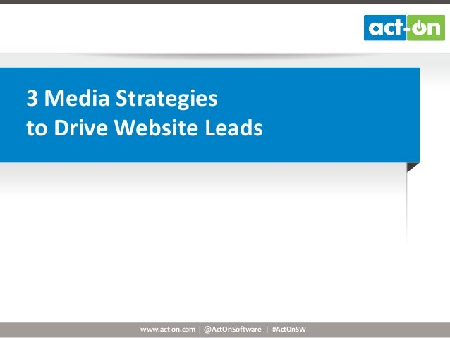 3 Media Strategies to Drive Website Leads  www.act-on.com | @ActOnSoftware | #ActOnSW