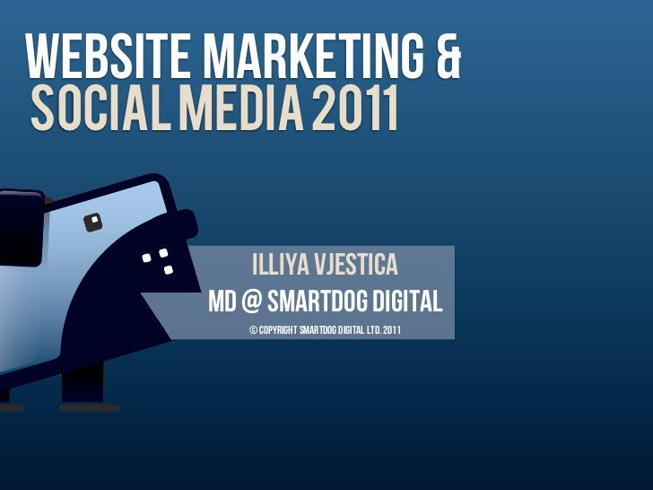 WEbsite marketing &SOCIAL MEDIA 2011            Illiya vjestica        MD @ Smartdog digital           © Copyright Smartdo...