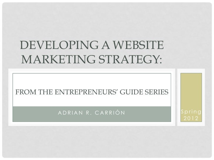 DEVELOPING A WEBSITE MARKETING STRATEGY:FROM THE ENTREPRENEURS' GUIDE SERIES          ADRIAN R. CARRIÓN            Spring ...