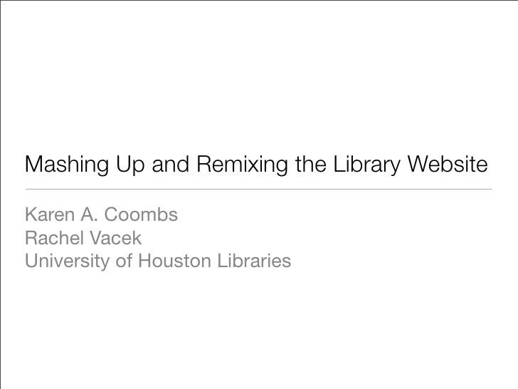 Mashing Up and Remixing the Library Website  Karen A. Coombs Rachel Vacek University of Houston Libraries