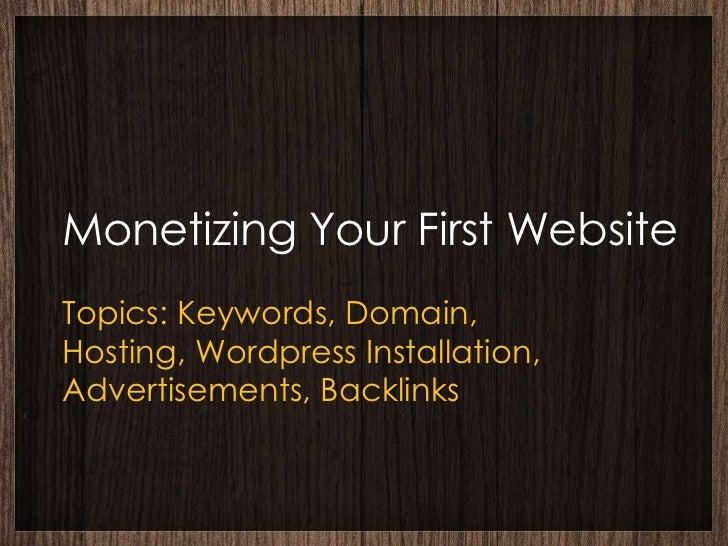 Monetizing Your First WebsiteTopics: Keywords, Domain,Hosting, Wordpress Installation,Advertisements, Backlinks
