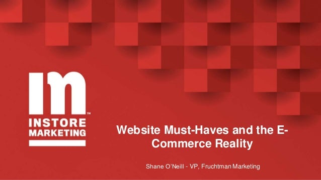 Website Must-Haves and the E- Commerce Reality Shane O'Neill - VP, Fruchtman Marketing