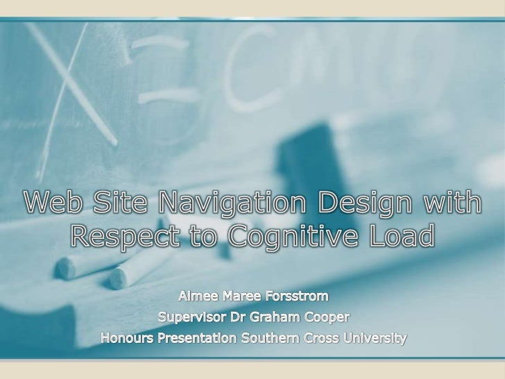 Web Site Navigation Design with Respect to Cognitive Load<br />Aimee Maree Forsstrom<br />Supervisor Dr Graham Cooper<br /...