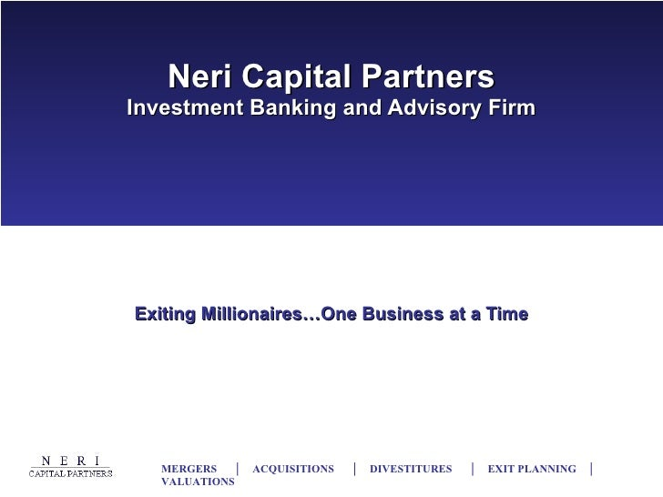 Neri Capital Partners Investment Banking and Advisory Firm Exiting Millionaires…One Business at a Time MERGERS  │  ACQUISI...