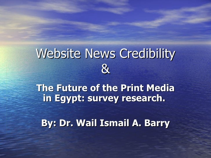 Website News Credibility & The Future of the Print Media in Egypt: survey research.  By: Dr. Wail Ismail A. Barry