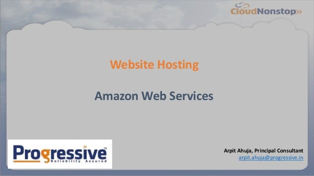 Website Hosting Amazon Web Services Arpit Ahuja, Principal Consultant arpit.ahuja@progressive.in