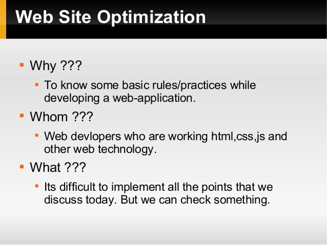 Web Site Optimization  Why ???  To know some basic rules/practices while developing a web-application.  Whom ???  Web ...