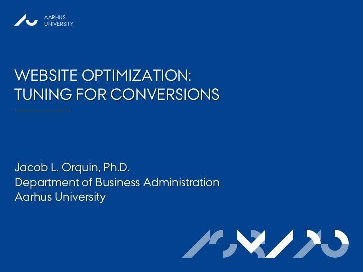 AARHUS     UNIVERSITYWEBSITE OPTIMIZATION:TUNING FOR CONVERSIONSJacob L. Orquin, Ph.D.Department of Business Administratio...