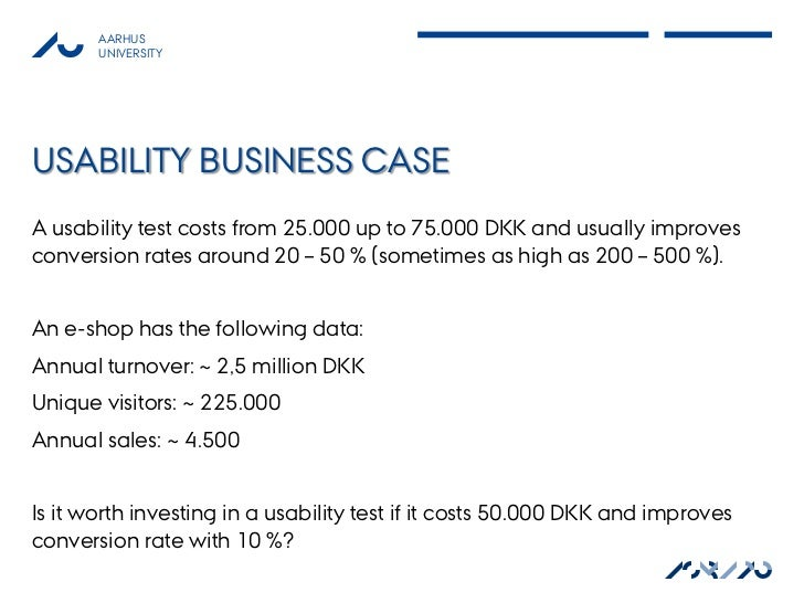 AARHUS       UNIVERSITYUSABILITY BUSINESS CASEA usability test costs from 25.000 up to 75.000 DKK and usually improvesconv...