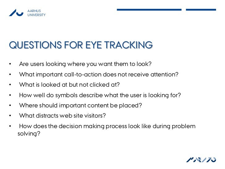 AARHUS       UNIVERSITYQUESTIONS FOR EYE TRACKING•   Are users looking where you want them to look?•   What important call...