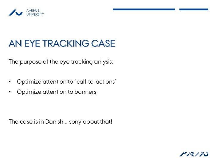 """AARHUS       UNIVERSITYAN EYE TRACKING CASEThe purpose of the eye tracking anlysis:•   Optimize attention to """"call-to-acti..."""