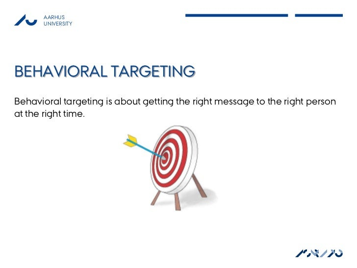 AARHUS      UNIVERSITYBEHAVIORAL TARGETINGBehavioral targeting is about getting the right message to the right personat th...