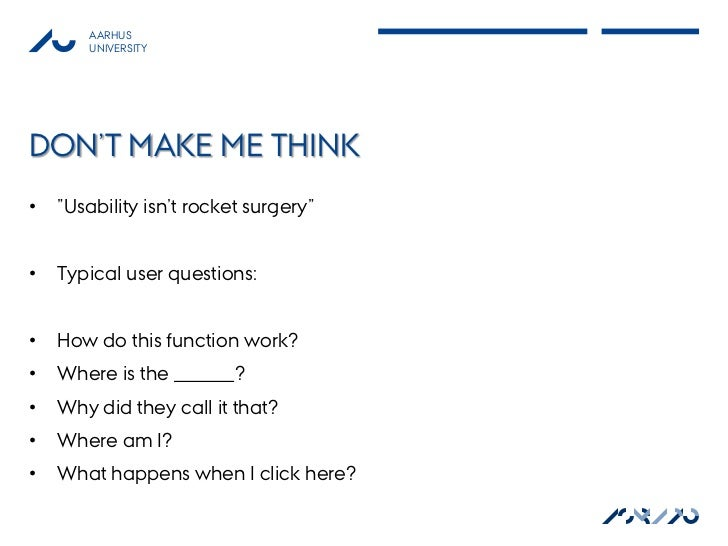 """AARHUS        UNIVERSITYDON'T MAKE ME THINK•   """"Usability isn't rocket surgery""""•   Typical user questions:•   How do this ..."""