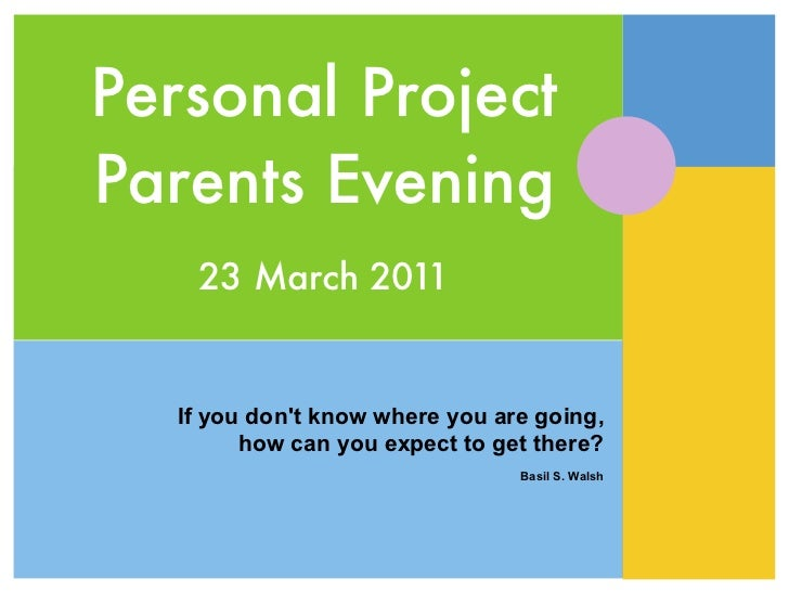 Personal ProjectParents Evening   23 March 2011  If you dont know where you are going,        how can you expect to get th...