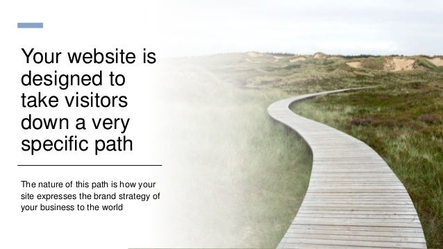 Your website is designed to take visitors down a very specific path The nature of this path is how your site expresses the...
