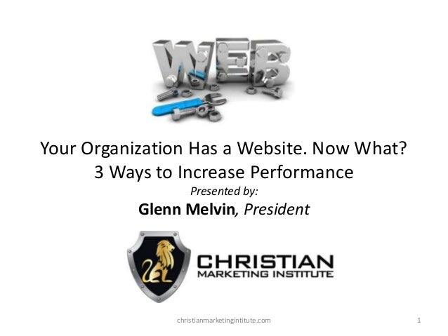 Your Organization Has a Website. Now What? 3 Ways to Increase Performance Presented by:  Glenn Melvin, President  christia...