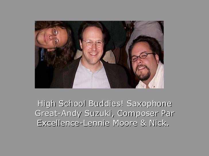 High School Buddies! Saxophone Great-Andy Suzuki, Composer Par Excellence-Lennie Moore & Nick.