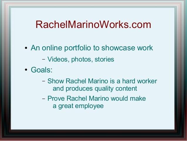 RachelMarinoWorks.com ●  An online portfolio to showcase work –  ●  Videos, photos, stories  Goals: –  Show Rachel Marino ...