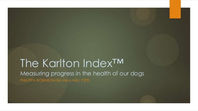 The Karlton Index™ Measuring progress in the health of our dogs PHILIPPA ROBINSON BA Hons MSc CIPD