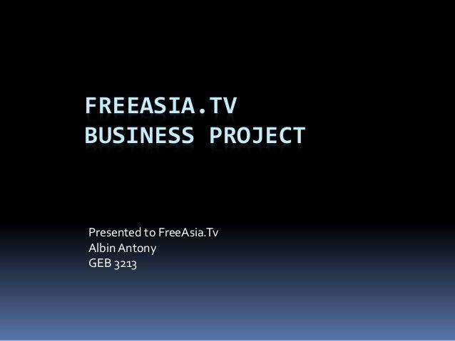 FREEASIA.TV BUSINESS PROJECT Presented to FreeAsia.Tv AlbinAntony GEB 3213