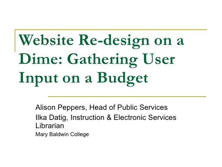 Website Re-design on a Dime: Gathering User Input on a Budget Alison Peppers, Head of Public Services Ilka Datig, Instruct...
