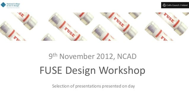 FUSE Design Workshop9th November 2012, NCADSelection of presentations presented on day