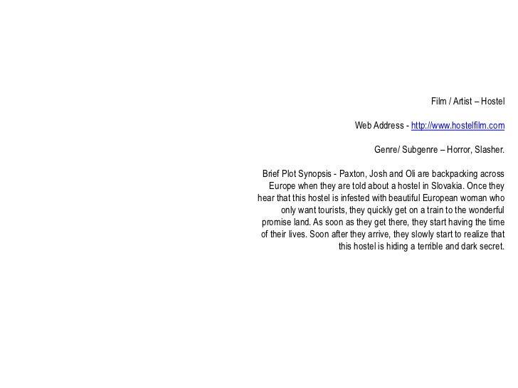 Film / Artist – Hostel<br />Web Address - http://www.hostelfilm.com<br />Genre/ Subgenre – Horror, Slasher.<br />Brief Plo...