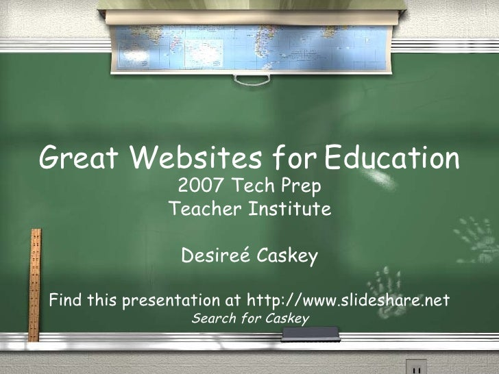 Great Websites for Education 2007 Tech Prep Teacher Institute Desire é Caskey Find this presentation at http://www.slidesh...