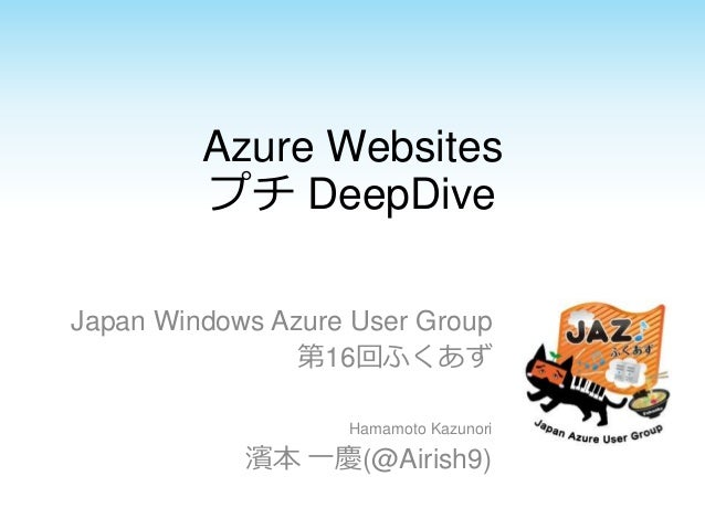 Azure Websites プチ DeepDive Japan Windows Azure User Group 第16回ふくあず Hamamoto Kazunori 濱本 一慶(@Airish9)