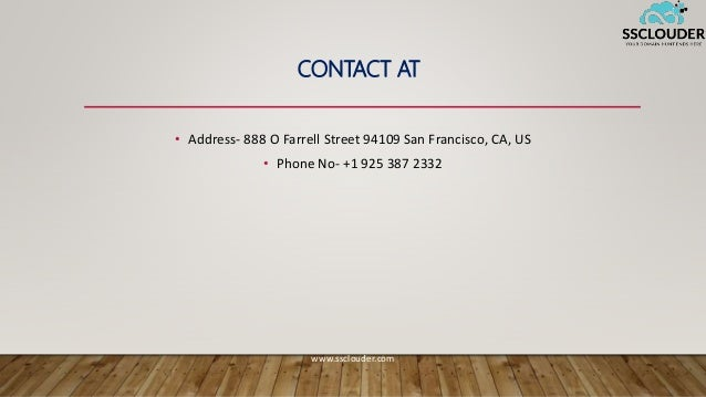 CONTACT AT • Address- 888 O Farrell Street 94109 San Francisco, CA, US • Phone No- +1 925 387 2332 www.ssclouder.com