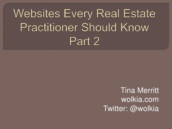 Websites Every Real Estate Practitioner Should Know Part 2<br />Tina Merritt<br />wolkia.com<br />Twitter: @wolkia<br />