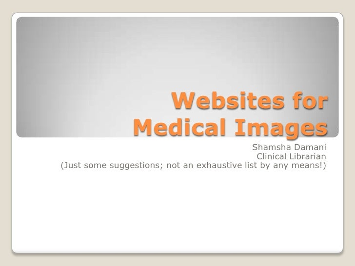 Websites for Medical Images <br />Shamsha Damani<br />Clinical Librarian<br />(Just some suggestions; not an exhaustive li...