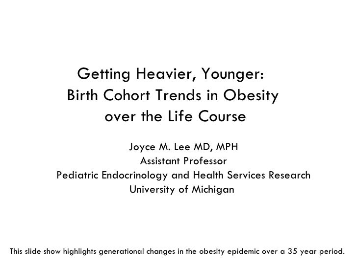 Getting Heavier, Younger:  Birth Cohort Trends in Obesity  over the Life Course Joyce M. Lee MD, MPH Assistant Professor P...