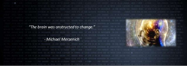 """The brain was onstructed to change.""        - Michael Merzenich"