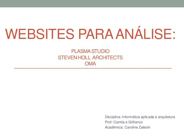 WEBSITES PARAANÁLISE: PLASMASTUDIO STEVEN HOLL ARCHITECTS OMA Disciplina: Informática aplicada a arquitetura Prof: Camila ...