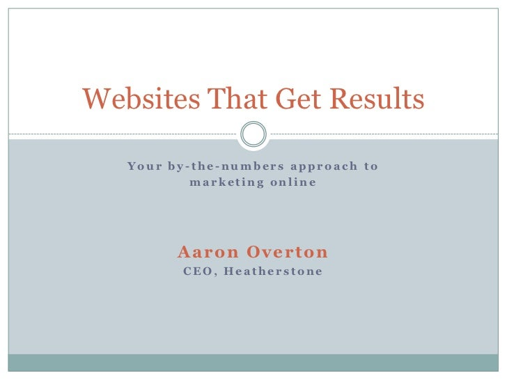Your by-the-numbers approach to<br />marketing online<br />Aaron Overton<br />CEO, Heatherstone<br />Websites That Get Res...