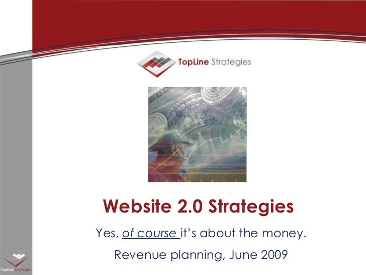Website 2.0 Strategies<br />Yes, of course it's about the money.<br />Revenue planning, June 2009<br />