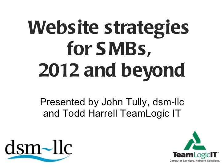 Website strategies  for SMBs,  2012 and beyond Presented by John Tully, dsm-llc and Todd Harrell TeamLogic IT