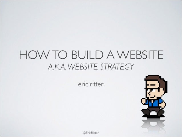 @EricRitter HOWTO BUILD A WEBSITE  A.K.A.WEBSITE STRATEGY ! eric ritter.