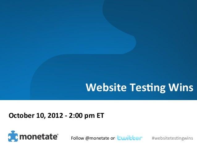 Website Tes)ng Wins October 10, 2012 -‐ 2:00 pm ET                                   Follow @moneta...