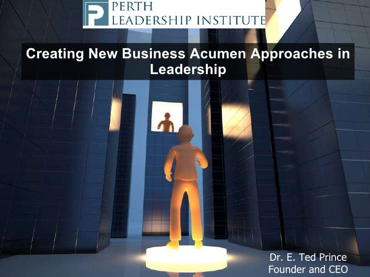 Creating New Business Acumen Approaches in Leadership Dr. E. Ted Prince Founder and CEO